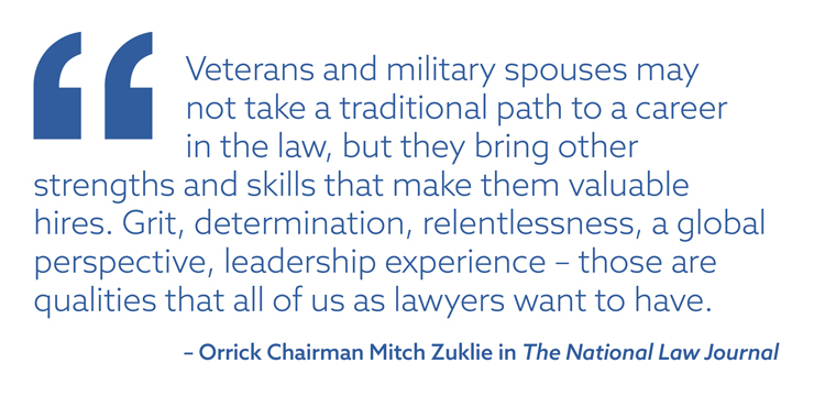 """Veterans and military spouses may not take a traditional path to a career in the law, but they bring other strengths and skills that make them valuable hires. Grit, determination, relentlessness, a global perspective, leadership experience – those are qualities that all of us as lawyers want to have."" – Orrick Chairman Mitch Zuklie in The National Law Journal"
